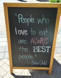 This was a sign outside of True Foods in Phoenix.  Definitely agree with Julia Child!